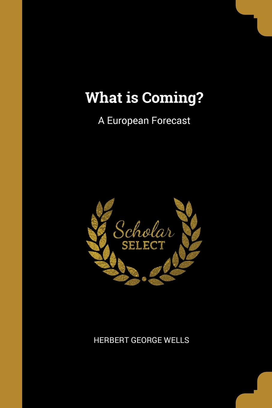 Herbert George Wells. What is Coming.. A European Forecast
