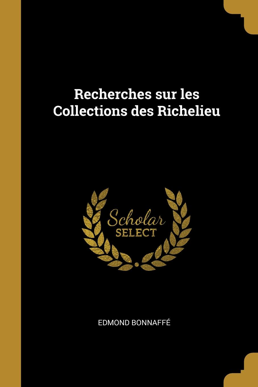 Edmond Bonnaffé. Recherches sur les Collections des Richelieu