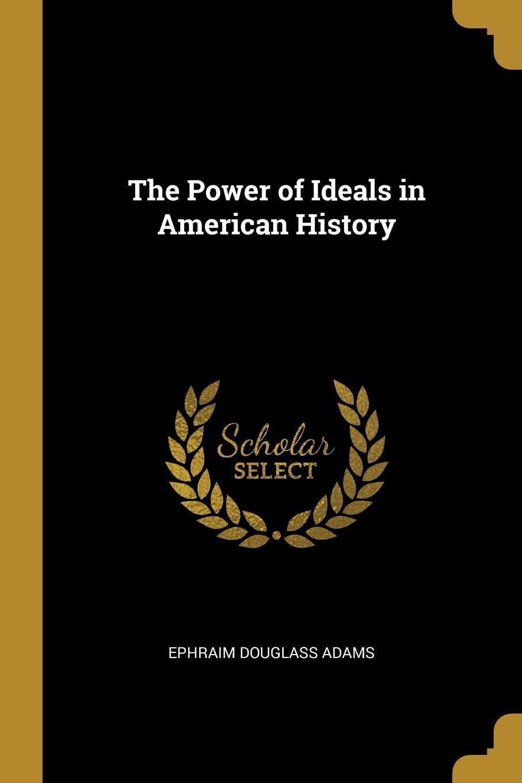 Ephraim Douglass Adams. The Power of Ideals in American History