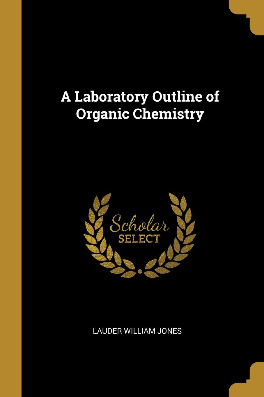 Lauder William Jones. A Laboratory Outline of Organic Chemistry