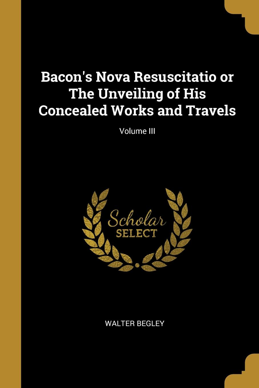 Walter Begley. Bacon.s Nova Resuscitatio or The Unveiling of His Concealed Works and Travels; Volume III