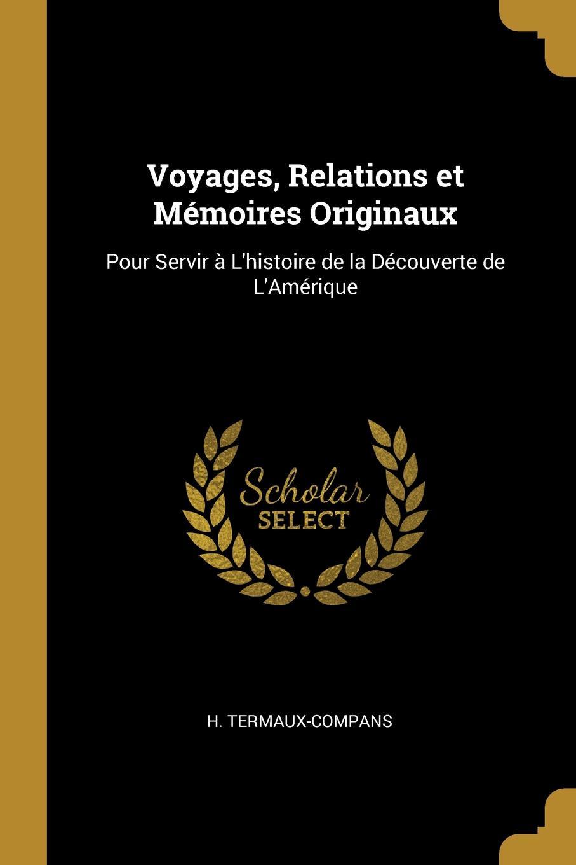 H. Termaux-Compans. Voyages, Relations et Memoires Originaux. Pour Servir a L.histoire de la Decouverte de L.Amerique