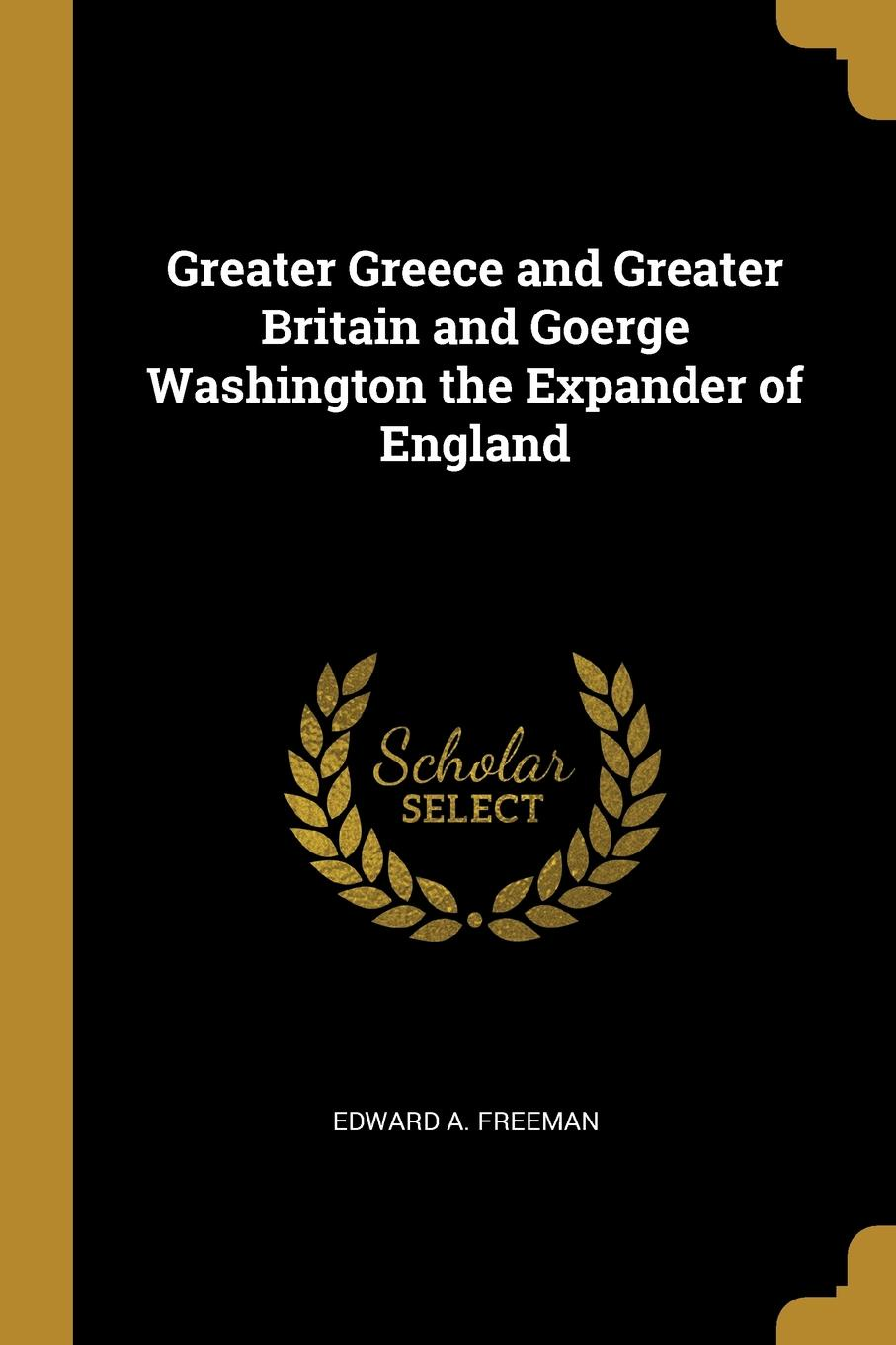 Edward A. Freeman Greater Greece and Greater Britain and Goerge Washington the Expander of England
