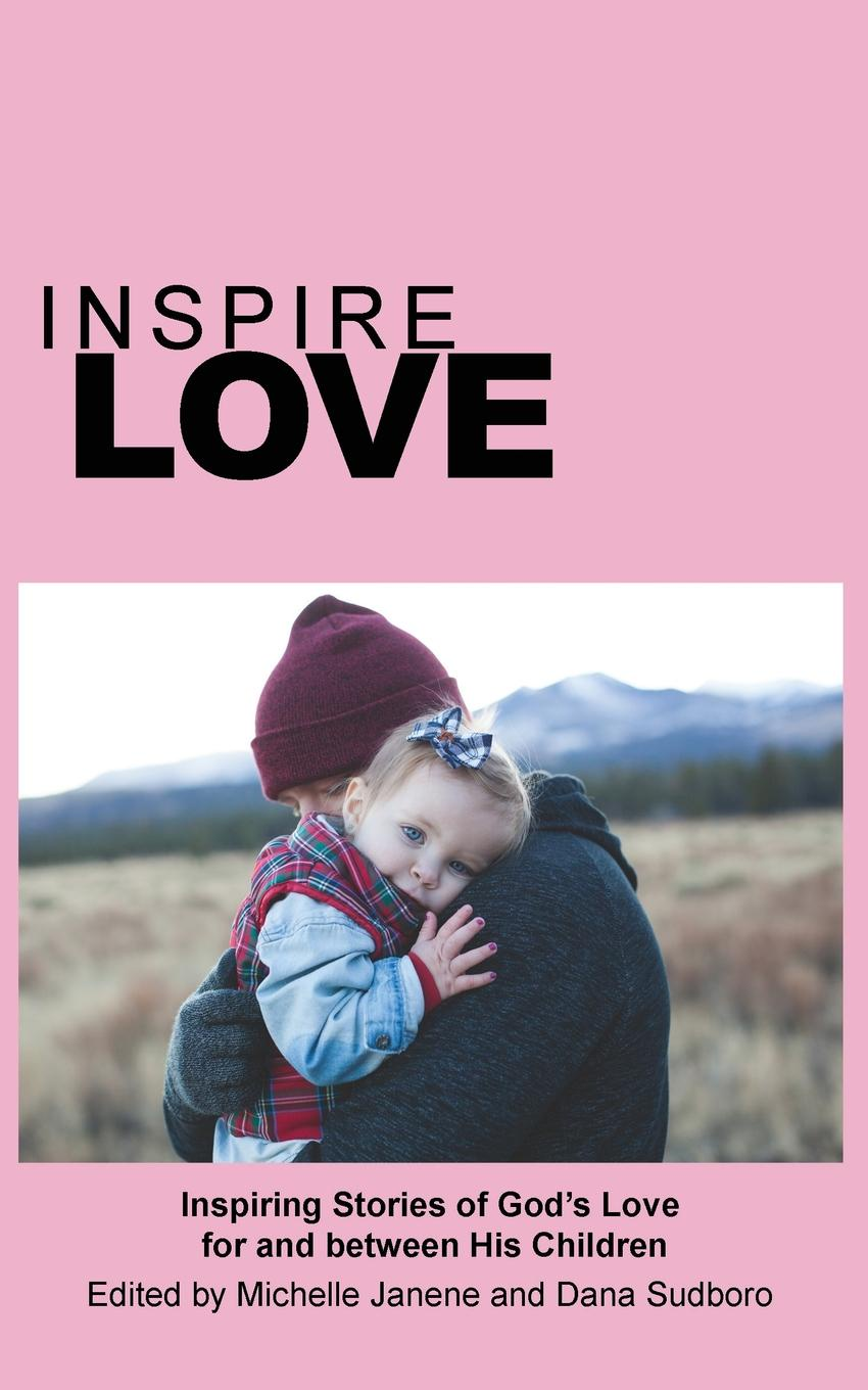 Inspire Love. Inspiring Stories of God.s Love for and between His Children sophie love love like this