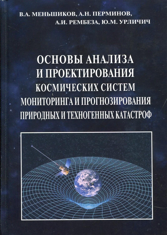 Мешьшиков Валерий Александрович Основы анализа и проектирования космических систем мониторинга и прогнозирования природных и технических катастроф