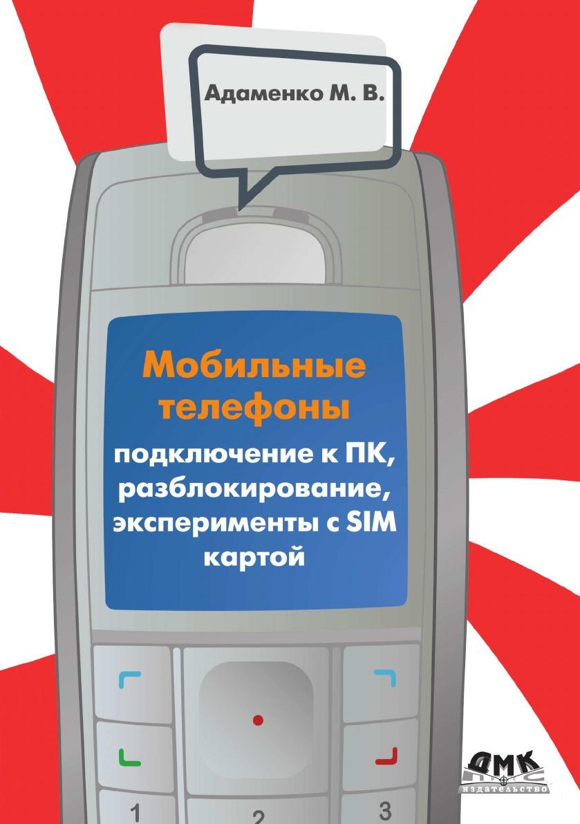 М.В. Адаменко Мобильные телефоны. Подключение к ПК, разблокирование, эксперименты с SIM-картой цена
