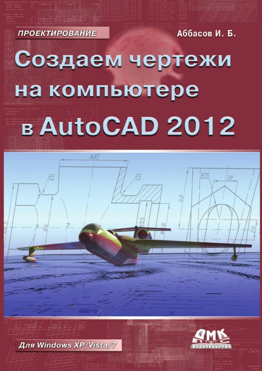 И.Б. Аббасов Создаем чертежи в AutoCAD 2012 и б аббасов создаем чертежи на компьютере в autocad 2012