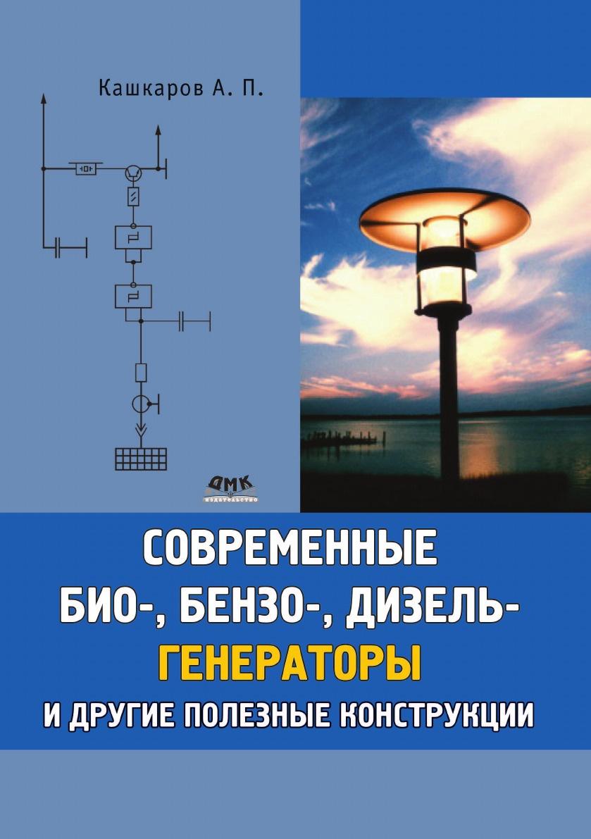 А.П. Кашкаров Современные био-, бензо-, и дизельгенераторы и другие полезные конструкции андрей кашкаров устройства импульсного электропитания для альтернативных энергоисточников
