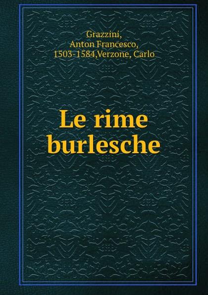 Anton Francesco Grazzini Le rime burlesche anton francesco grazzini le rime burlesche