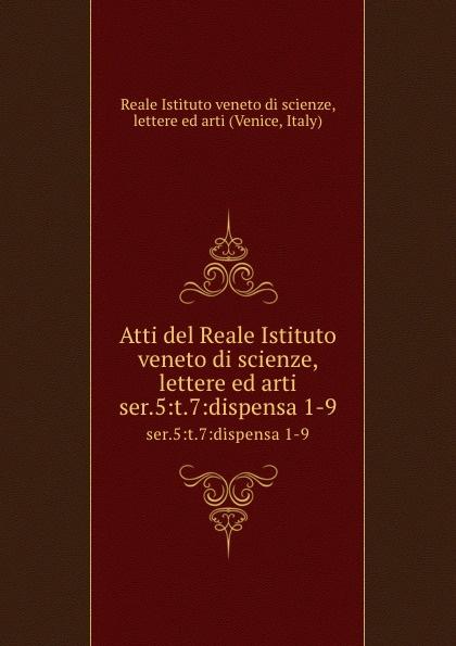 Reale Istituto veneto di scienze, lettere ed arti Atti. Tomo 7. Serie 5