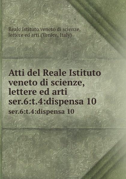 Reale Istituto veneto di scienze, lettere ed arti Atti. Tomo 4. Seria 6 ateneo veneto ateneo veneto revista di scienze lettere ed arti 1