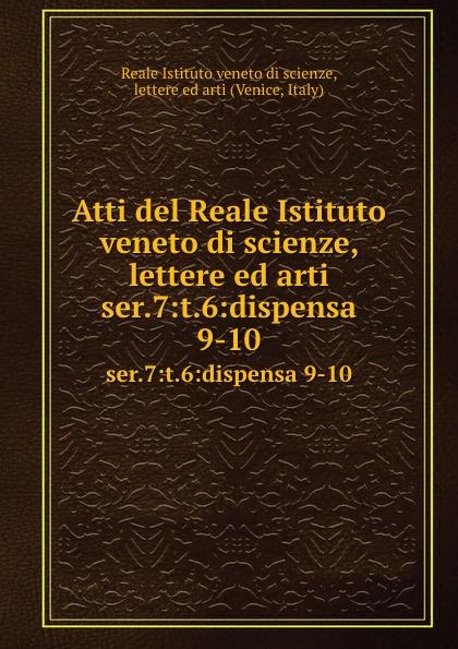 Reale Istituto veneto di scienze, lettere ed arti Atti. Serie 7. Tomo 6. Dispensa 9