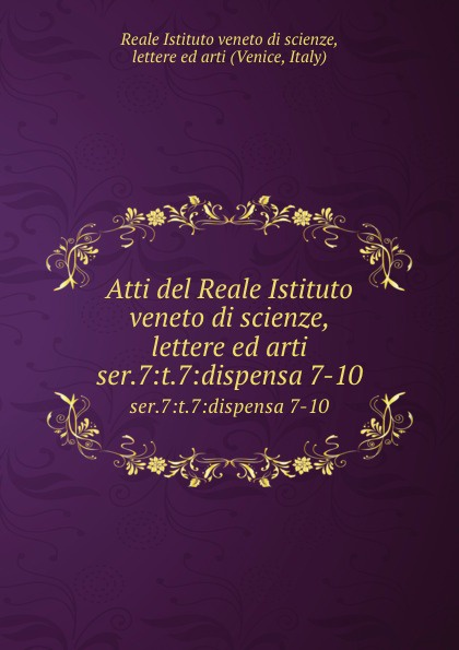 Reale Istituto veneto di scienze Atti del scienze, lettere ed arti. Tomo 54. Serie7- Tomo7. Dispensa 7-10