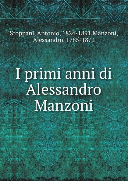 Фото - Antonio Stoppani I primi anni di Alessandro Manzoni alessandro ademollo i primi fasti della musica italiana a parigi 1645 1662