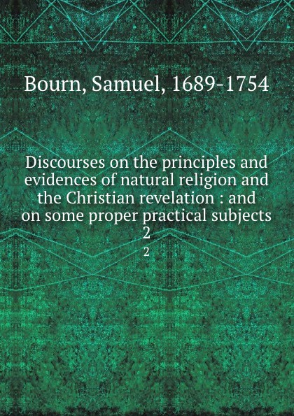 Samuel Bourn Discourses on the principles and evidences of natural religion and the Christian revelation. Volume 2 william warburton principles of natural and revealed religion vol 2