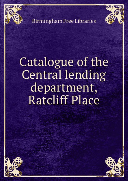 Birmingham Free Libraries Catalogue of the Central lending department Ratcliff Place