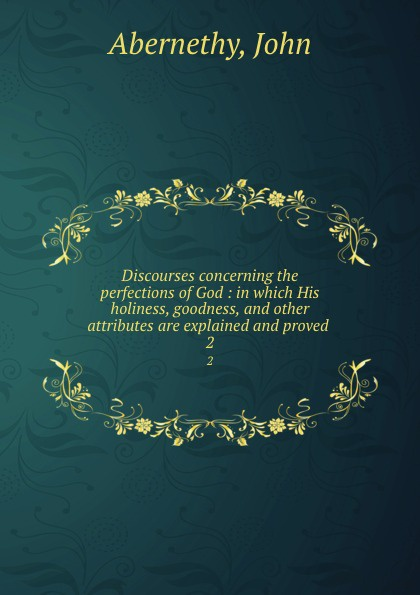John Abernethy Discourses concerning the perfections of God. Volume 2 samuel clarke a discourse concerning the being and attributes of god