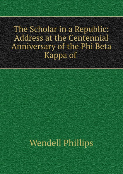 Wendell Phillips Address at the centennial anniversary of the Phi Beta Kappa of Harvard colledge the centenary of alpha of new york of phi beta kappa celebrated at union