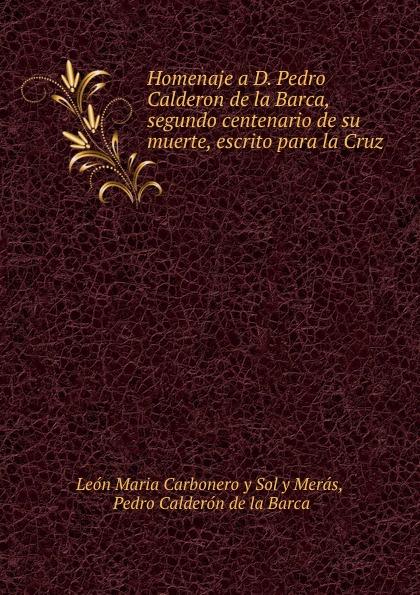 León Maria Carbonero y Sol y Merás Homenaje a D. Pedro Calderon de la Barca calderon de la barca p la vida es sueno nivel 3 cd