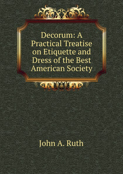 S. L. Louis Decorum. A Practical Treatise on Etiquette and Dress of the Best American Society s robinson guano a treatise of practical information for farmers