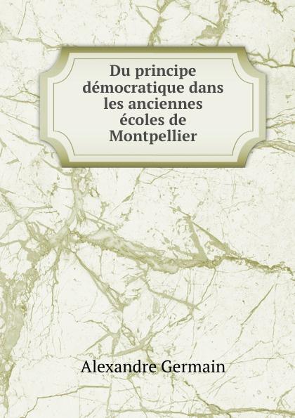 Alexandre Germain Du principe democratique dans les anciennes ecoles de Montpellier