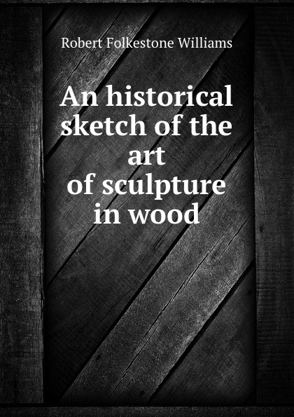 Robert Folkestone Williams An historical sketch of the art of sculpture in wood 30 millennia of sculpture