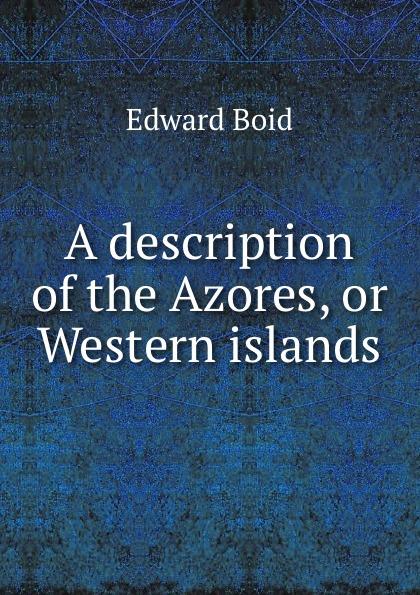 Edward Boid A description of the Azores, or Western islands цена
