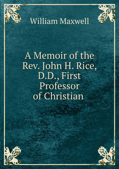 William Maxwell A Memoir of the Rev. John H. Rice william maxwell a memoir of the rev john h rice