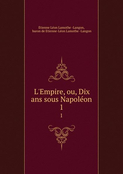 L.Empire ou, Dix ans sous Napoleon. Tome 1
