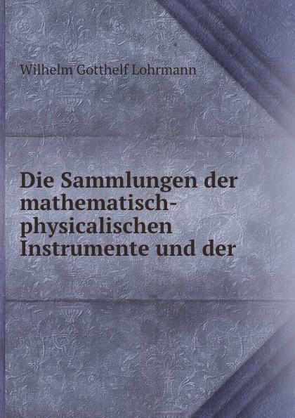 Wilhelm Gotthelf Lohrmann Die Sammlungen der mathematisch-physicalischen Instrumente und der . eremitage geschichte der museumsgebaude und sammlungen