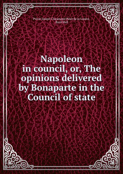 Privat Joseph Claramond Pelet de la Lozère, Basil Hall Napoleon in council. or, The opinions delivered by Bonaparte in the Council of state недорго, оригинальная цена