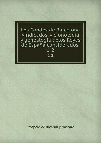 Próspero de Bofarull y Mascaró Los Condes de Barcelona vindicados y cronologia y genealogia delos Reyes de Espana. Tomo 1