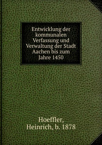 Heinrich Hoeffler Entwicklung der kommunalen Verfassung und Verwaltung der Stadt Aachen bis zum Jahre 1450 kasalla aachen
