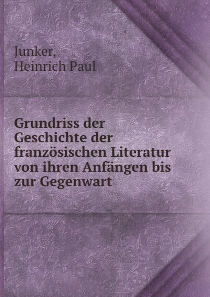 Heinrich Paul Junker Grundriss der Geschichte der franzosischen Literatur von ihren Anfangen bis zur Gegenwart franz schnabel geschichte der neuesten zeit von der franzosischen revolution bis zur gegenwart