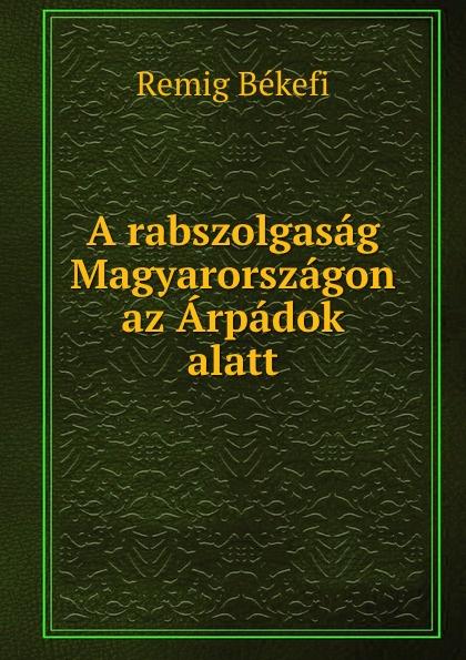 Remig Békefi A rabszolgasag Magyarorszagon az Arpadok alatt цены