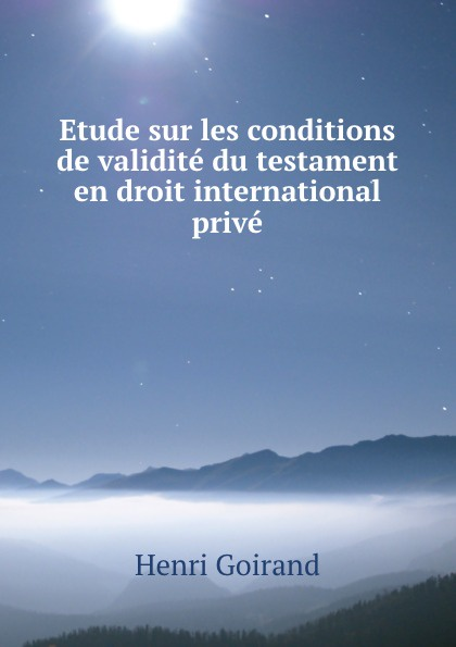 Henri Goirand Etude sur les conditions de validite du testament en droit international prive jules valéry les assurances sur la vie en droit international prive