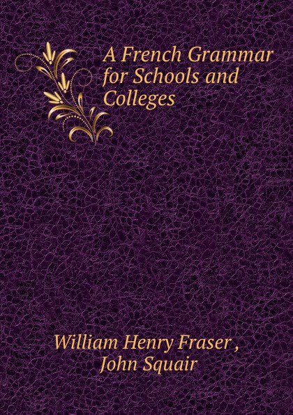 William Henry Fraser, J. Squair A French Grammar for Schools and Colleges veronique mazet french grammar for dummies