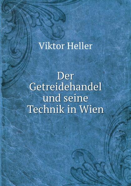 Viktor Heller Der Getreidehandel und seine Technik in Wien