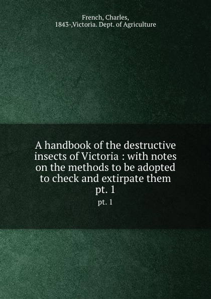 Charles French A handbook of the destructive insects of Victoria. Part 1