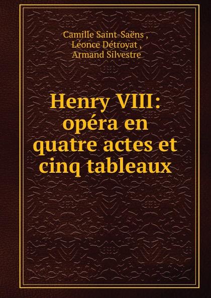 Camille Saint-Saëns Henry VIII saint saëns camille 1835 1921 samson et dalila opera en 3 actes et 4 tableaux french edition