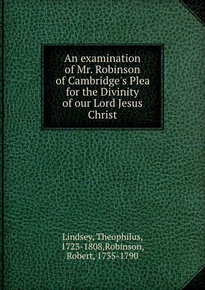 цена Theophilus Lindsey An examination of Mr. Robinson of Cambridge.s Plea for the Divinity of our Lord Jesus Christ онлайн в 2017 году