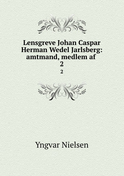 Yngvar Nielsen Lensgreve Johan Caspar Herman Wedel Jarlsberg. Volume 2 herman johan aloysius maria schaepman de wachter volume 4