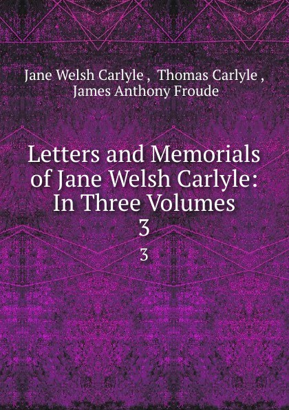 Jane Welsh Carlyle Letters and memorials of Jane Welsh Carlyle. Volume 3 jane