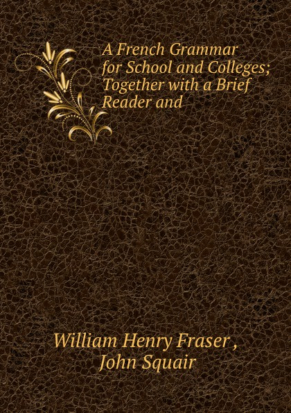 William Henry Fraser, J. Squair A French Grammar for School and Colleges veronique mazet french grammar for dummies