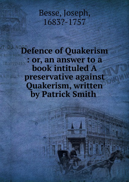 Joseph Besse Defence of Quakerism. or, An answer to a book intituled a preservative against Quakerism jonathan edwards a preservative against socinianism