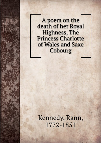 Rann Kennedy A poem on the death of her Royal Highness the Princess Charlotte of Wales and Saxe Cobourg courting her highness