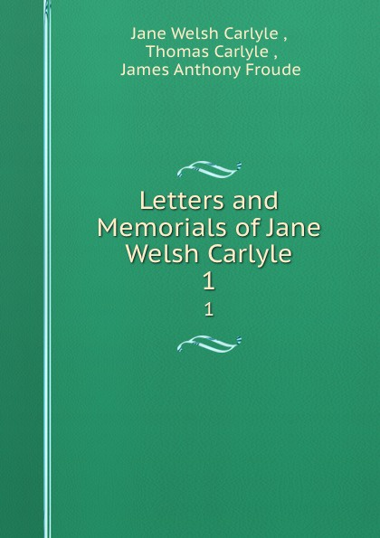 Jane Welsh Carlyle Letters and memorials. Volume 1 thomas and jane carlyle