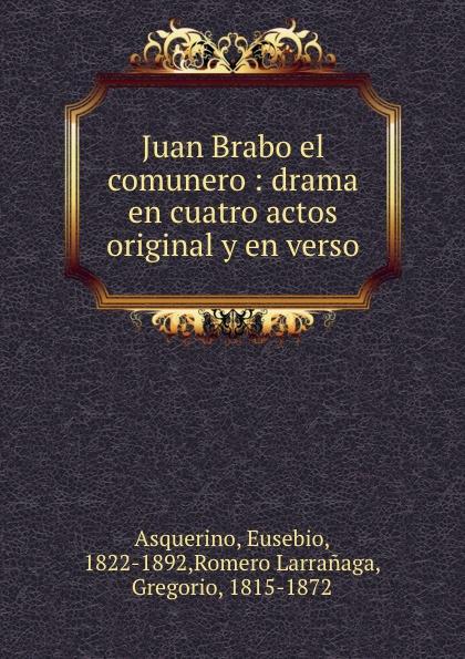 Eusebio Asquerino Juan Brabo el comunero juan eugenio hartzenbusch primero yo drama en cuatro actos en verso classic reprint