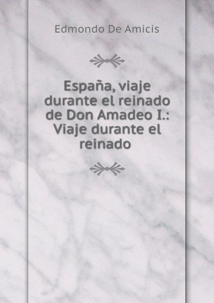 Edmondo de Amicis Espana. Viaje durante el reinado de Don Amadeo I путешествие el viaje 1992 смотреть онлайн