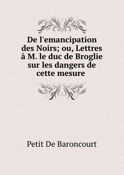 Petit de Baroncourt De l.emancipation des Noirs. ou, Lettres a M. le duc de Broglie sur les dangers de cette mesure le pauvre diable provincial ou les lettres ecrites a m de